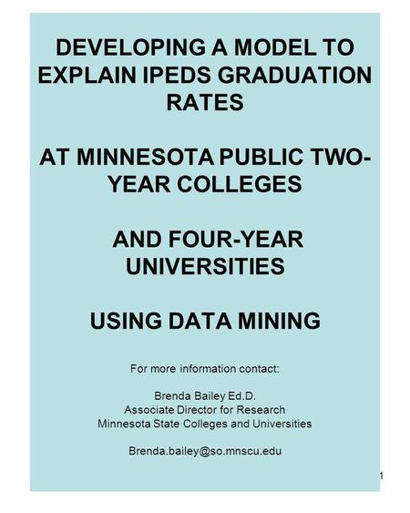 1 DEVELOPING A MODEL TO EXPLAIN IPEDS GRADUATION RATES AT MINNESOTA PUBLIC TWO- YEAR COLLEGES AND FOUR-YEAR UNIVERSITIES USING DATA MINING For more information.