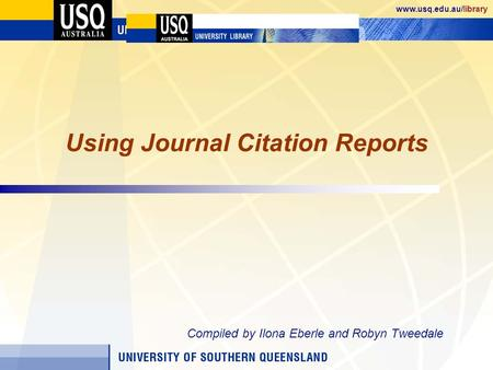 Www.usq.edu.au/library Using Journal Citation Reports Compiled by Ilona Eberle and Robyn Tweedale.