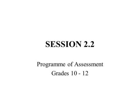 SESSION 2.2 Programme of Assessment Grades 10 - 12.