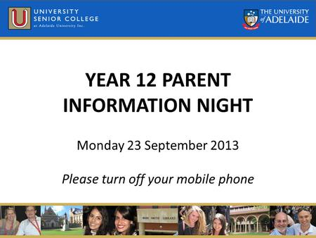 YEAR 12 PARENT INFORMATION NIGHT Monday 23 September 2013 Please turn off your mobile phone.