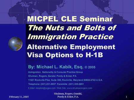 February 11, 2005 Shulman, Rogers, Gandal, Pordy & Ecker, P.A.1 MICPEL CLE Seminar The Nuts and Bolts of Immigration Practice Alternative Employment Visa.