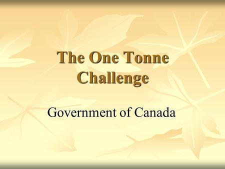 The One Tonne Challenge Government of Canada. One Tonne Challenge - Overview A challenge to Canadians to reduce their GHG emissions by one tonne or by.