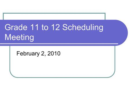 Grade 11 to 12 Scheduling Meeting February 2, 2010.