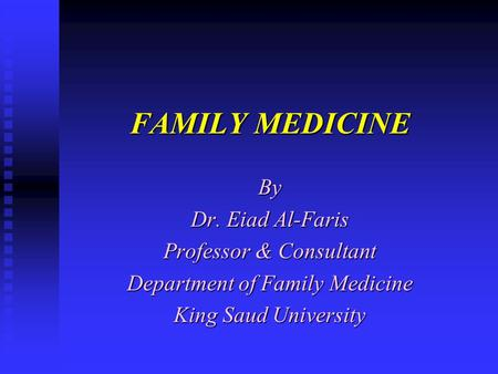 FAMILY MEDICINE By Dr. Eiad Al-Faris Professor & Consultant Department of Family Medicine King Saud University.
