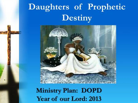Daughters of Prophetic Destiny Ministry Plan: DOPD Year of our Lord: 2013.