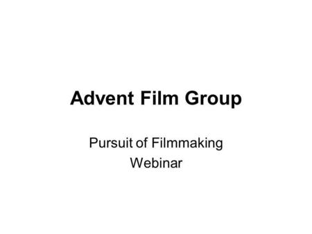 Advent Film Group Pursuit of Filmmaking Webinar. Copyright 2010 - Advent Film Group 540-751-1021 1 Webinar Topics Pros and cons of traditional film school.