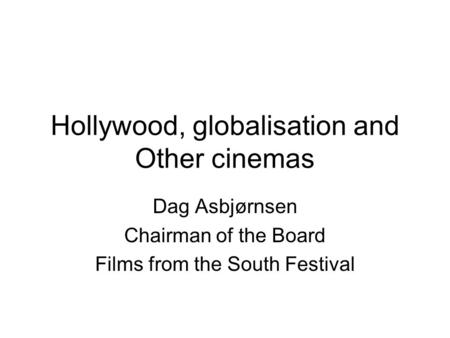 Hollywood, globalisation and Other cinemas Dag Asbjørnsen Chairman of the Board Films from the South Festival.