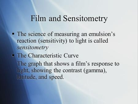 Film and Sensitometry The science of measuring an emulsions reaction (sensitivity) to light is called sensitometry The Characteristic Curve The graph that.
