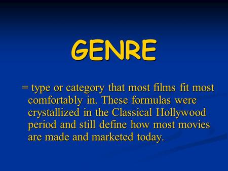 GENRE = type or category that most films fit most comfortably in. These formulas were crystallized in the Classical Hollywood period and still define how.