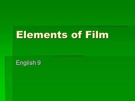 Elements of Film English 9. Why Study Film? Film is our cultures most popular method of entertainment Film is our cultures most popular method of entertainment.