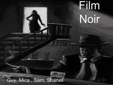 Film Noir Guy, Mica, Sam, Shanel. Origin Classic film noir started after the second world war. Much of the fear, mistrust, bleakness, loss of innocence,