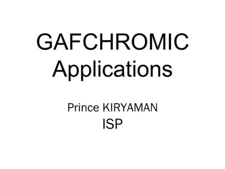 GAFCHROMIC Applications Prince KIRYAMAN ISP