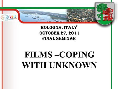 Bologna, Italy October 27, 2011 FINAL SEMINAR FILMS –COPING WITH UNKNOWN.