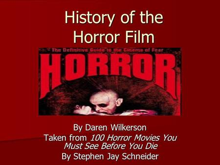 History of the Horror Film By Daren Wilkerson Taken from 100 Horror Movies You Must See Before You Die By Stephen Jay Schneider.
