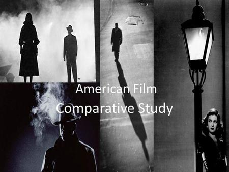 American Film Comparative Study. American Film – Comparative Study Context 1.Why are the classic noir films obsessed with the femme fatale? 2.Why are.