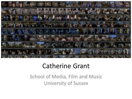 Catherine Grant School of Media, Film and Music University of Sussex.