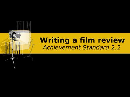 Writing a film review Achievement Standard 2.2. Writing a film review Films are an important part of our lives, both as the focus of social events and.