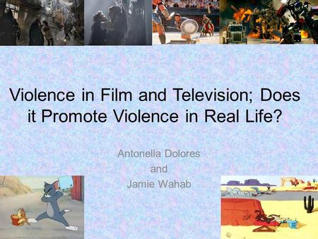 Violence in Film and Television; Does it Promote Violence in Real Life? Antonella Dolores and Jamie Wahab.