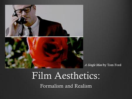 A Single Man by Tom Ford Film Aesthetics: Formalism and Realism.