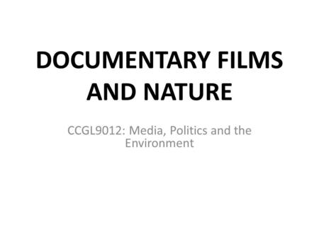 DOCUMENTARY FILMS AND NATURE CCGL9012: Media, Politics and the Environment.