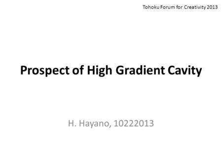 Prospect of High Gradient Cavity H. Hayano, 10222013 Tohoku Forum for Creativity 2013.