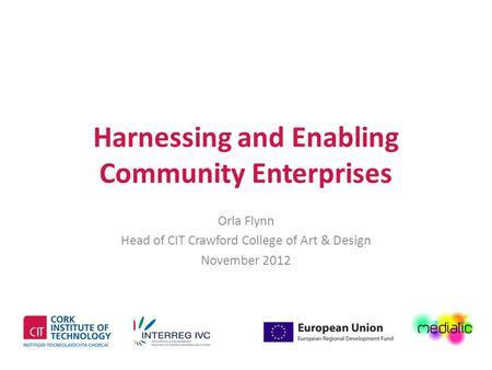 Harnessing and Enabling Community Enterprises Orla Flynn Head of CIT Crawford College of Art & Design November 2012.
