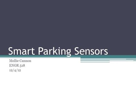 Smart Parking Sensors Mollie Cannon ENGR 518 12/4/12.
