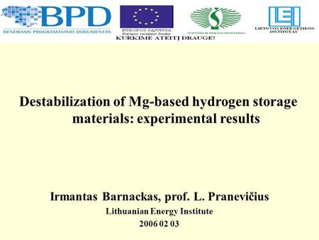 Irmantas Barnackas, prof. L. Pranevičius Lithuanian Energy Institute 2006 02 03 Destabilization of Mg-based hydrogen storage materials: experimental results.