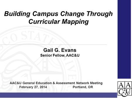Gail G. Evans Senior Fellow, AAC&U Building Campus Change Through Curricular Mapping AAC&U General Education & Assessment Network Meeting February 27,