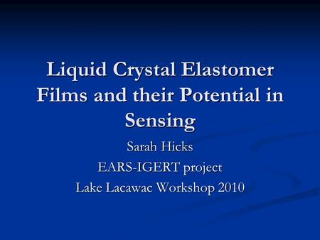 Liquid Crystal Elastomer Films and their Potential in Sensing Sarah Hicks EARS-IGERT project Lake Lacawac Workshop 2010.