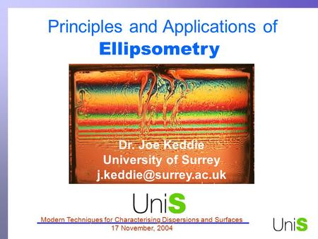 Principles and Applications of Ellipsometry Modern Techniques for Characterising Dispersions and Surfaces 17 November, 2004 Dr. Joe Keddie University of.