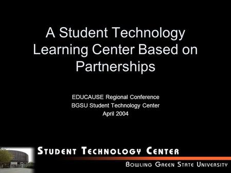 A Student Technology Learning Center Based on Partnerships EDUCAUSE Regional Conference BGSU Student Technology Center April 2004.