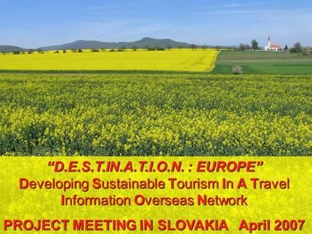 D.E.S.T.IN.A.T.I.O.N. : EUROPE Developing Sustainable Tourism In A Travel Information Overseas <strong>Network</strong> PROJECT MEETING IN SLOVAKIA April 2007.