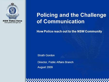 Policing and the Challenge of Communication How Police reach out to the NSW Community Strath Gordon Director, Public Affairs Branch August 2009.