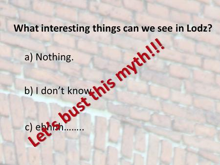 What interesting things can we see in Lodz? a) Nothing. b) I dont know. c) ehhhh…….. Lets bust this myth!!!