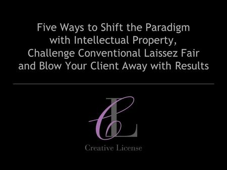 Five Ways to Shift the Paradigm with Intellectual Property, Challenge Conventional Laissez Fair and Blow Your Client Away with Results.