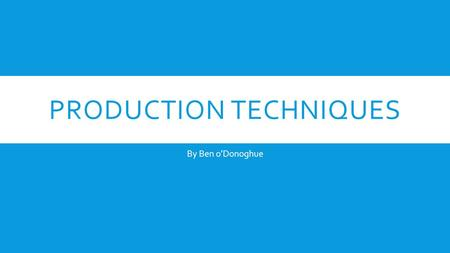 PRODUCTION TECHNIQUES By Ben oDonoghue. THE PRODUCTION PROCESS The production process refers to the stages or phases that are required to complete a film,
