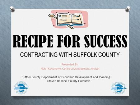 RECIPE FOR SUCCESS CONTRACTING WITH SUFFOLK COUNTY Presented By: Heidi Kowalchyk, Contract Management Analyst Suffolk County Department of Economic Development.