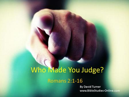 Who Made You Judge? Romans 2:1-16 By David Turner www.BibleStudies-Online.com.