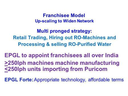 Multi pronged strategy: Retail Trading, Hiring out RO-Machines and Processing & selling RO-Purified Water EPGL to appoint franchisees all over India >250lph.