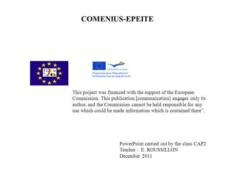 COMENIUS-EPEITE This project was <strong>financed</strong> with the support of the European <strong>Commission</strong>. This publication [communication] engages only its author, and the.