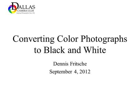 Converting Color Photographs to Black and White Dennis Fritsche September 4, 2012.