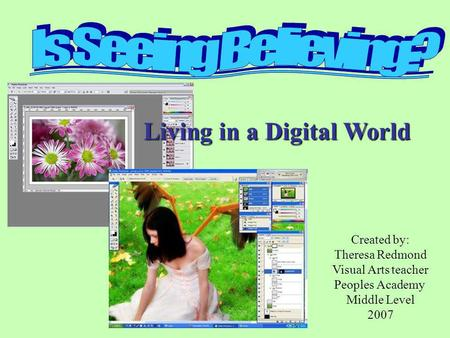 Living in a Digital World Created by: Theresa Redmond Visual Arts teacher Peoples Academy Middle Level 2007.