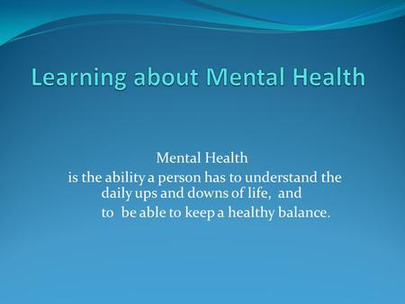 Mental Health is the ability a person has to understand the daily ups and downs of life, and to be able to keep a healthy balance.