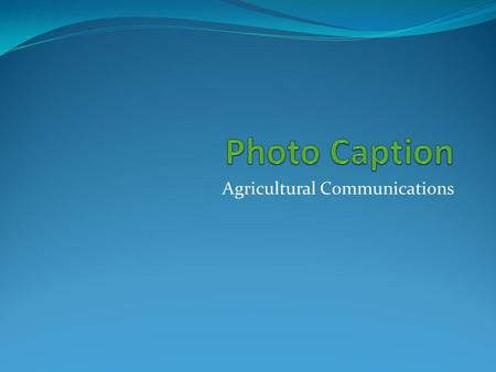 Agricultural Communications. Photo Captions Many times pictures do not fully explain their true meaning. To help clarify or add to the story,captions.