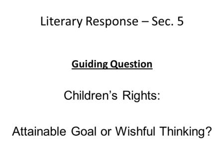 Literary Response – Sec. 5 Guiding Question Childrens Rights: Attainable Goal or Wishful Thinking?