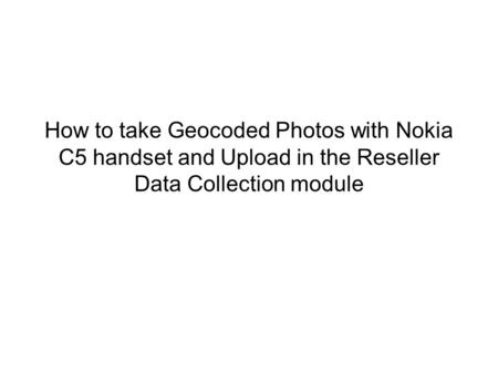 How to take Geocoded Photos with Nokia C5 handset and Upload in the Reseller Data Collection module.