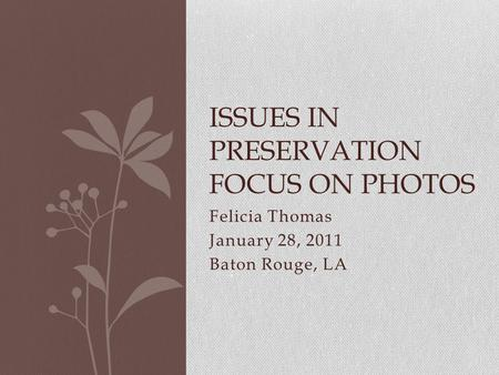 Felicia Thomas January 28, 2011 Baton Rouge, LA ISSUES IN PRESERVATION FOCUS ON PHOTOS.