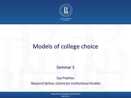 Models of college choice Seminar 3 Ilya Prakhov Research fellow, Centre for Institutional Studies Higher School of Economics, Moscow, 2012 www.hse.ru.