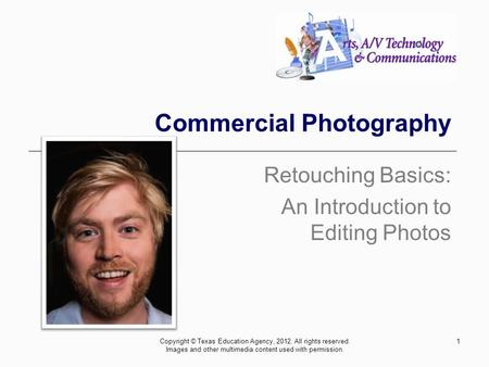1 Commercial Photography Retouching Basics: An Introduction to Editing Photos Copyright © Texas Education Agency, 2012. All rights reserved. Images and.